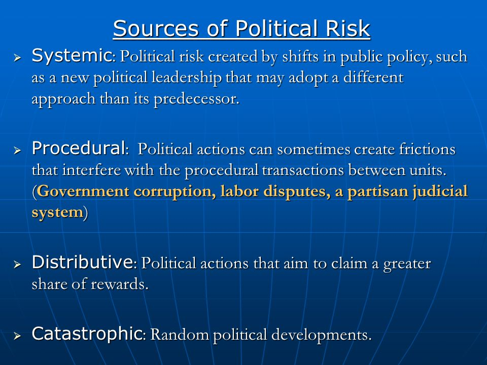 Sources of Political Risk  Systemic : Political risk created by shifts in public policy, such as a new political leadership that may adopt a differen