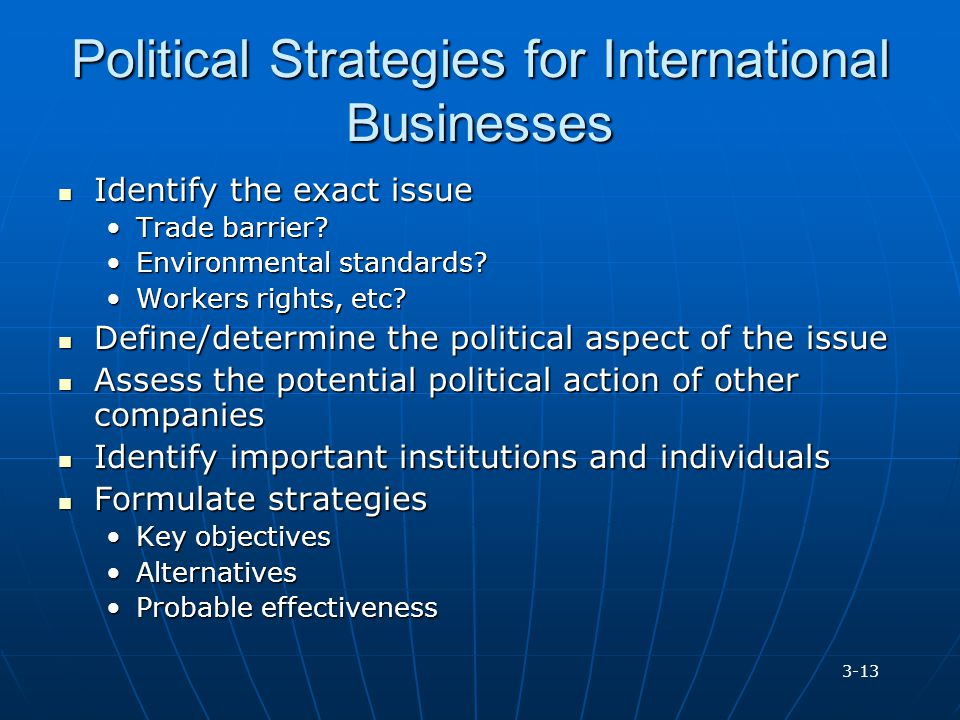 Political Strategies for International Businesses Identify the exact issue Identify the exact issue Trade barrier?Trade barrier? Environmental standar