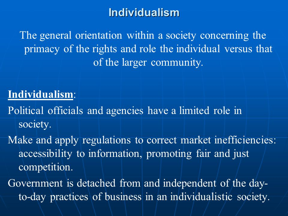 Individualism The general orientation within a society concerning the primacy of the rights and role the individual versus that of the larger communit