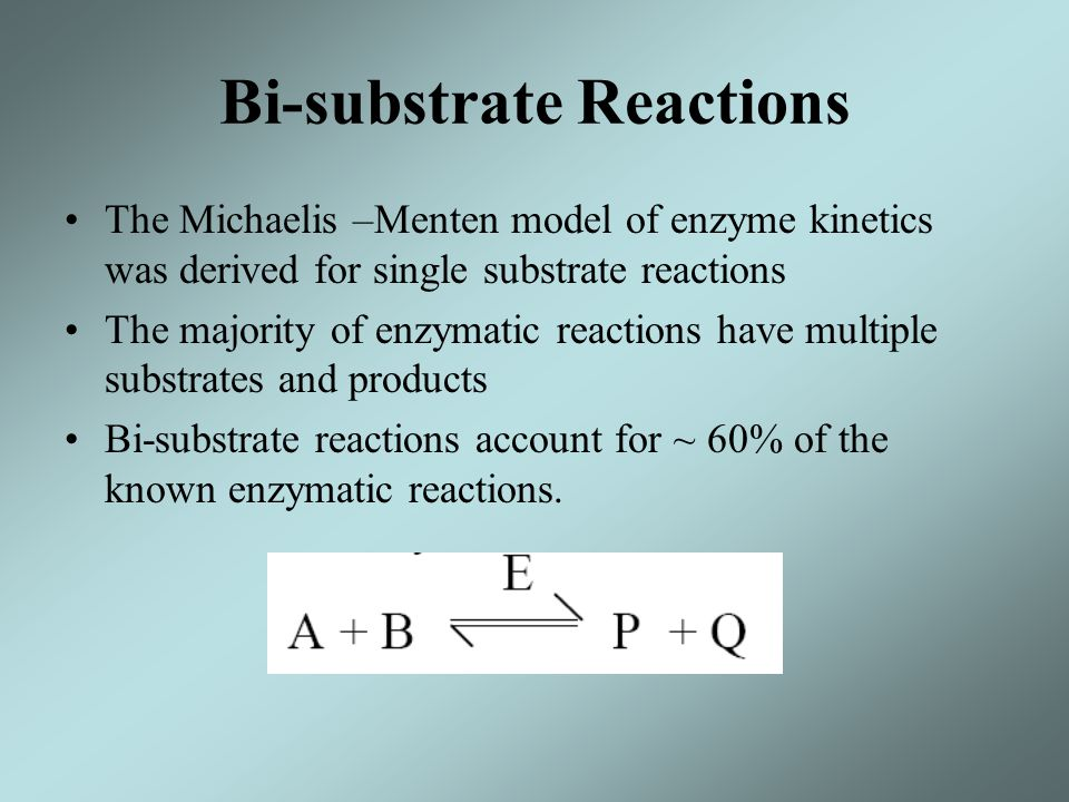 Bi-substrate Reactions The Michaelis –Menten model of enzyme kinetics was derived for single substrate reactions The majority of enzymatic reactions h