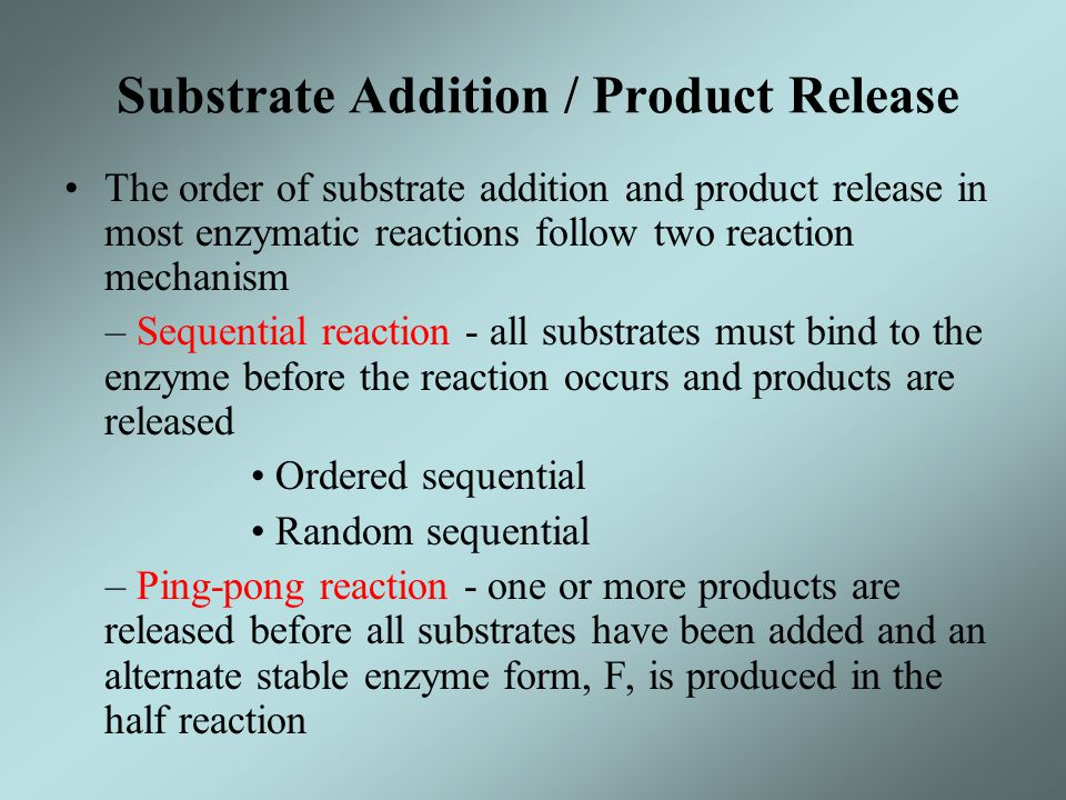 Substrate Addition / Product Release The order of substrate addition and product release in most enzymatic reactions follow two reaction mechanism – S