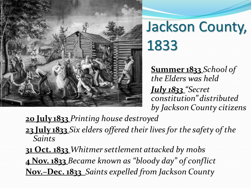 Jackson County, 1833 Summer 1833 School of the Elders was held July 1833 Secret constitution distributed by Jackson County citizens 20 July 1833 Printing house destroyed 23 July 1833 Six elders offered their lives for the safety of the Saints 31 Oct.