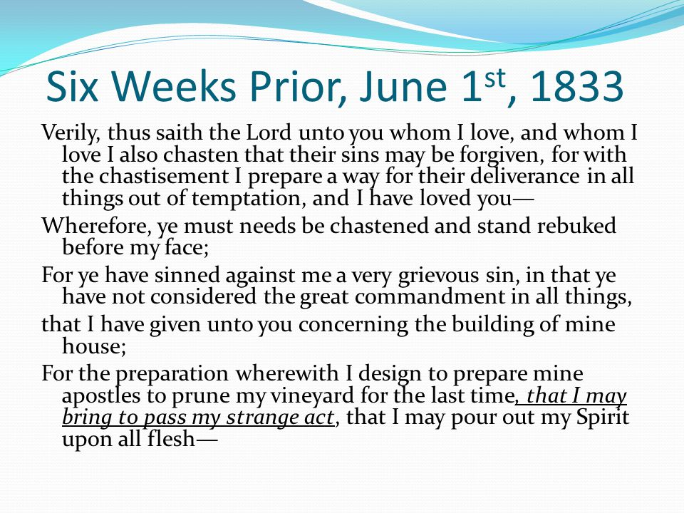 Six Weeks Prior, June 1 st, 1833 Verily, thus saith the Lord unto you whom I love, and whom I love I also chasten that their sins may be forgiven, for with the chastisement I prepare a way for their deliverance in all things out of temptation, and I have loved you— Wherefore, ye must needs be chastened and stand rebuked before my face; For ye have sinned against me a very grievous sin, in that ye have not considered the great commandment in all things, that I have given unto you concerning the building of mine house; For the preparation wherewith I design to prepare mine apostles to prune my vineyard for the last time, that I may bring to pass my strange act, that I may pour out my Spirit upon all flesh—
