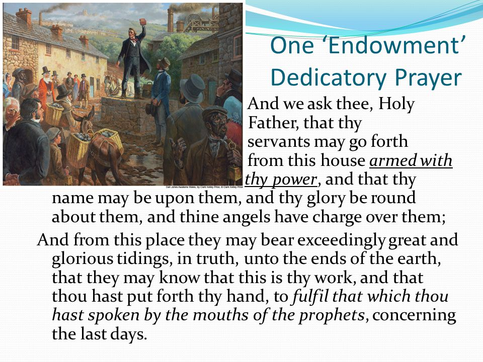 One 'Endowment' Dedicatory Prayer And we ask thee, Holy Father, that thy servants may go forth from this house armed with thy power, and that thy name