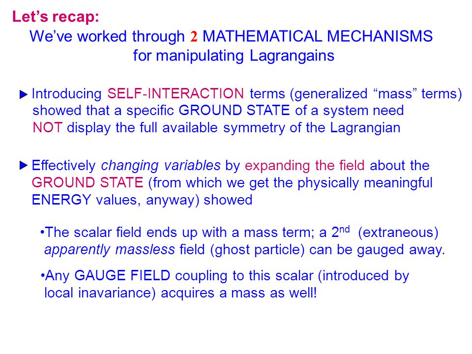 Let's recap: We've worked through 2 MATHEMATICAL MECHANISMS for manipulating Lagrangains Introducing SELF-INTERACTION terms (generalized mass terms) showed that a specific GROUND STATE of a system need NOT display the full available symmetry of the Lagrangian Effectively changing variables by expanding the field about the GROUND STATE (from which we get the physically meaningful ENERGY values, anyway) showed The scalar field ends up with a mass term; a 2 nd (extraneous) apparently massless field (ghost particle) can be gauged away.