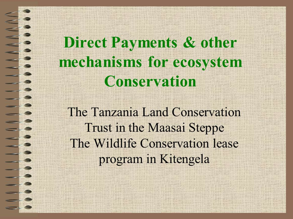 Direct Payments & other mechanisms for ecosystem Conservation The Tanzania Land Conservation Trust in the Maasai Steppe The Wildlife Conservation lease program in Kitengela