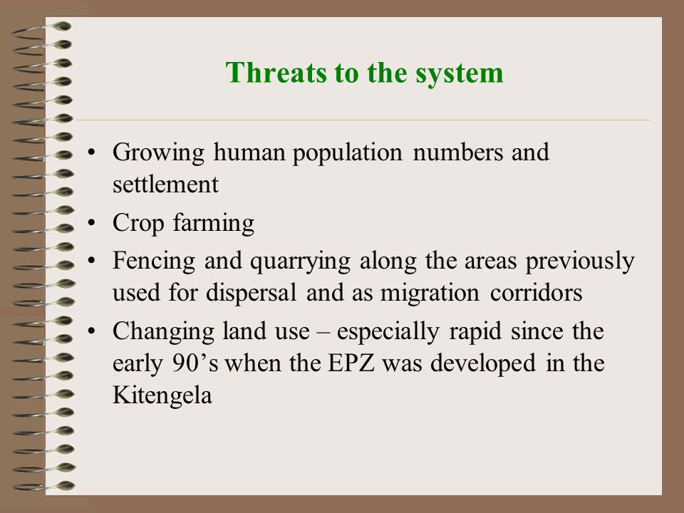 Threats to the system Growing human population numbers and settlement Crop farming Fencing and quarrying along the areas previously used for dispersal and as migration corridors Changing land use – especially rapid since the early 90's when the EPZ was developed in the Kitengela