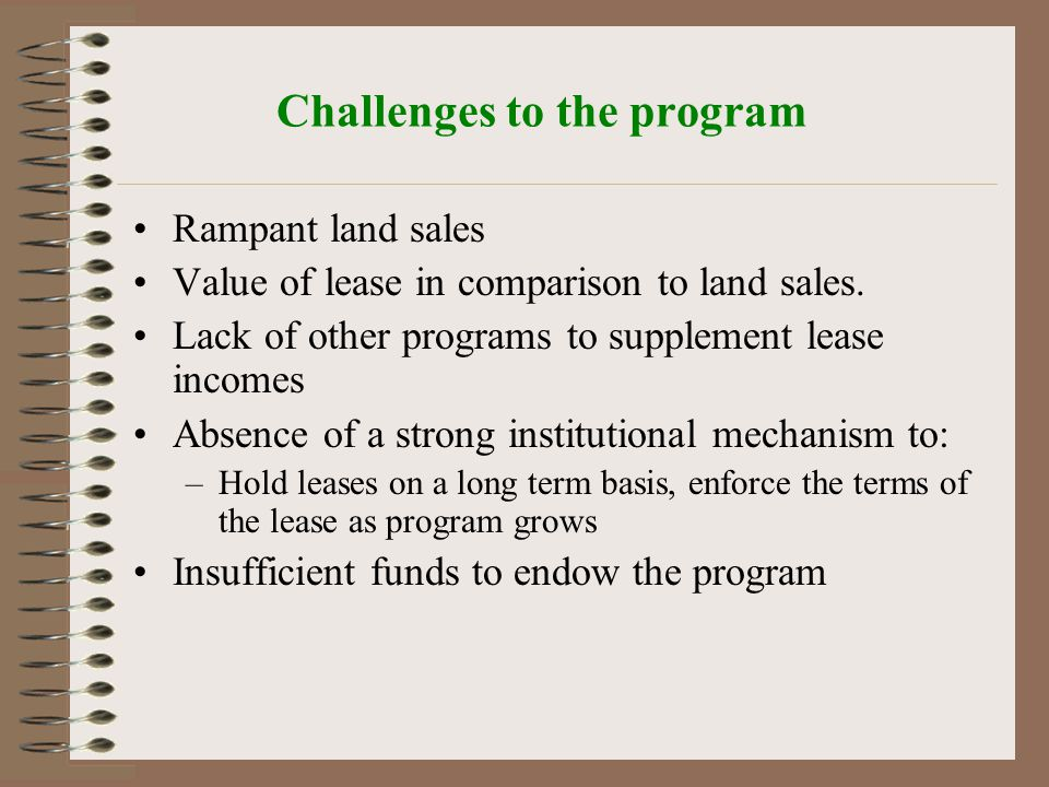 Challenges to the program Rampant land sales Value of lease in comparison to land sales.