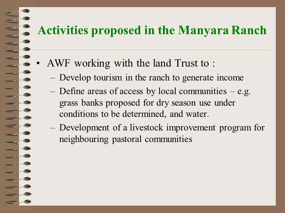 Activities proposed in the Manyara Ranch AWF working with the land Trust to : –Develop tourism in the ranch to generate income –Define areas of access by local communities – e.g.