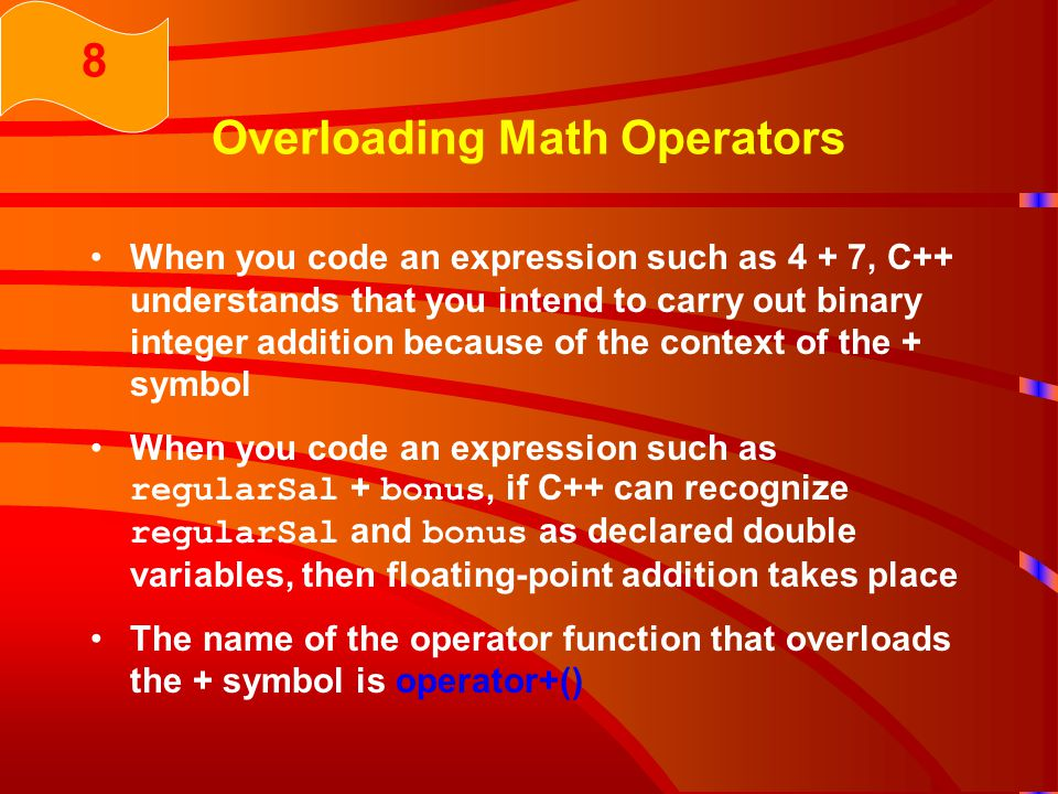 Overloading Math Operators When you code an expression such as 4 + 7, C++ understands that you intend to carry out binary integer addition because of the context of the + symbol When you code an expression such as regularSal + bonus, if C++ can recognize regularSal and bonus as declared double variables, then floating-point addition takes place The name of the operator function that overloads the + symbol is operator+() 8