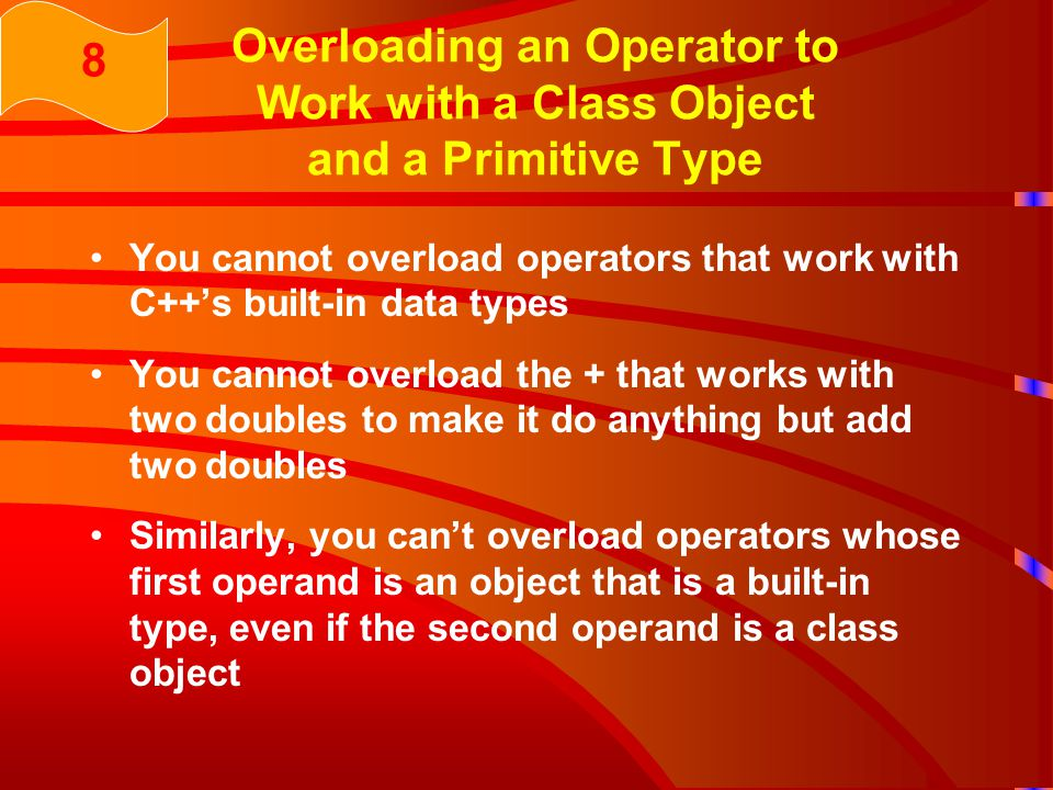 Overloading an Operator to Work with a Class Object and a Primitive Type You cannot overload operators that work with C++'s built-in data types You cannot overload the + that works with two doubles to make it do anything but add two doubles Similarly, you can't overload operators whose first operand is an object that is a built-in type, even if the second operand is a class object 8