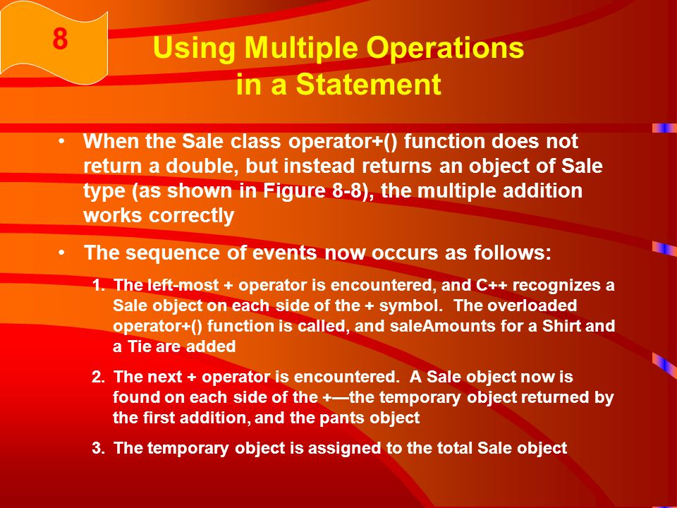 Using Multiple Operations in a Statement When the Sale class operator+() function does not return a double, but instead returns an object of Sale type (as shown in Figure 8-8), the multiple addition works correctly The sequence of events now occurs as follows: 1.The left-most + operator is encountered, and C++ recognizes a Sale object on each side of the + symbol.