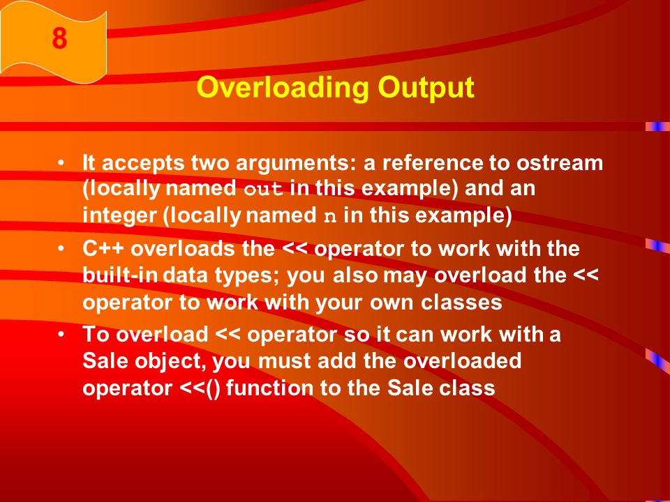 Overloading Output It accepts two arguments: a reference to ostream (locally named out in this example) and an integer (locally named n in this example) C++ overloads the << operator to work with the built-in data types; you also may overload the << operator to work with your own classes To overload << operator so it can work with a Sale object, you must add the overloaded operator <<() function to the Sale class 8