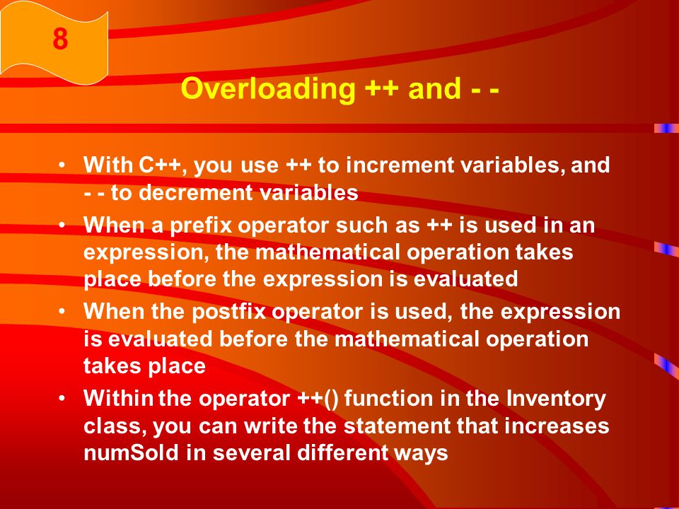 Overloading ++ and - - With C++, you use ++ to increment variables, and - - to decrement variables When a prefix operator such as ++ is used in an expression, the mathematical operation takes place before the expression is evaluated When the postfix operator is used, the expression is evaluated before the mathematical operation takes place Within the operator ++() function in the Inventory class, you can write the statement that increases numSold in several different ways 8
