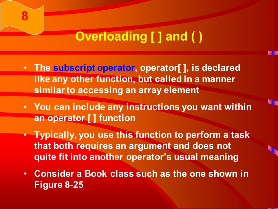 Overloading [ ] and ( ) The subscript operator, operator[ ], is declared like any other function, but called in a manner similar to accessing an array element You can include any instructions you want within an operator [ ] function Typically, you use this function to perform a task that both requires an argument and does not quite fit into another operator's usual meaning Consider a Book class such as the one shown in Figure 8-25 8
