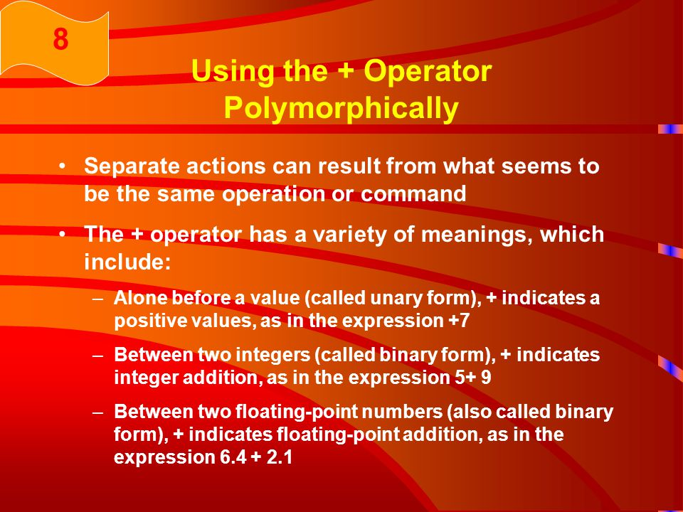 Using the + Operator Polymorphically Separate actions can result from what seems to be the same operation or command The + operator has a variety of meanings, which include: –Alone before a value (called unary form), + indicates a positive values, as in the expression +7 –Between two integers (called binary form), + indicates integer addition, as in the expression 5+ 9 –Between two floating-point numbers (also called binary form), + indicates floating-point addition, as in the expression 6.4 + 2.1 8
