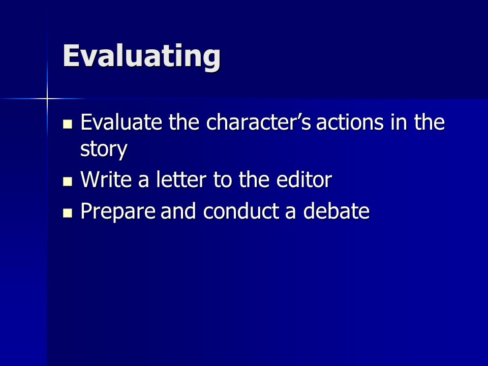 Evaluating Evaluate the character's actions in the story Evaluate the character's actions in the story Write a letter to the editor Write a letter to the editor Prepare and conduct a debate Prepare and conduct a debate