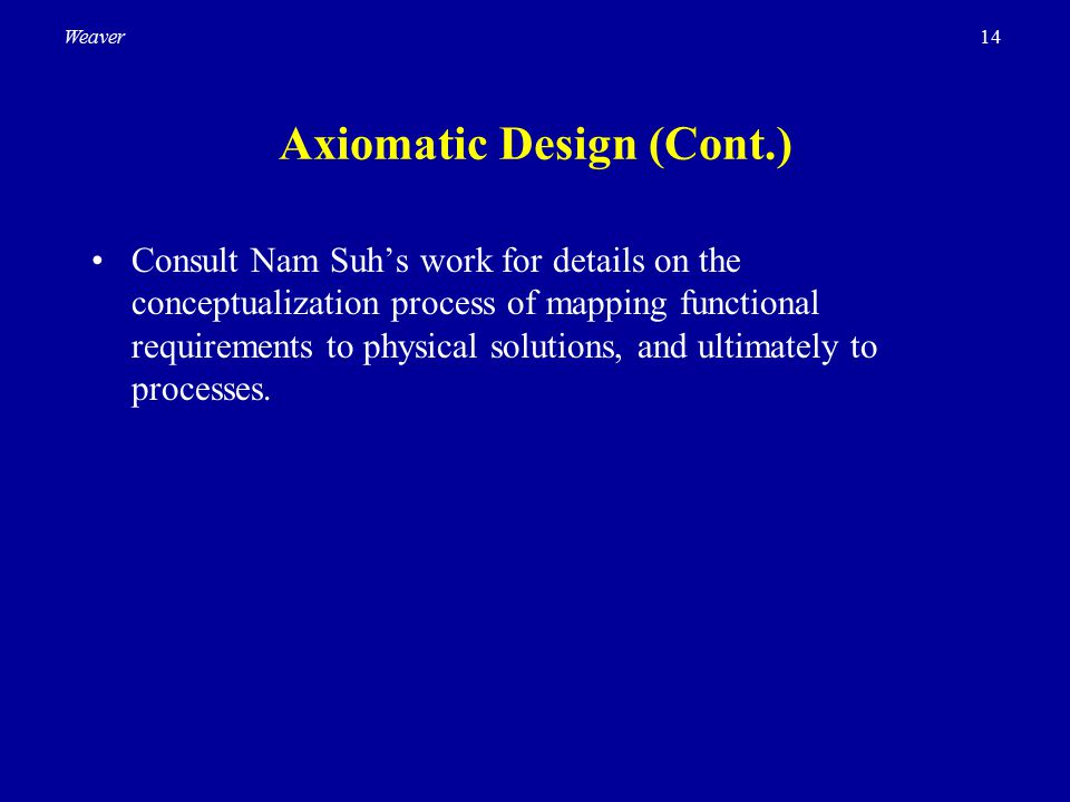 14Weaver Axiomatic Design (Cont.) Consult Nam Suh's work for details on the conceptualization process of mapping functional requirements to physical s