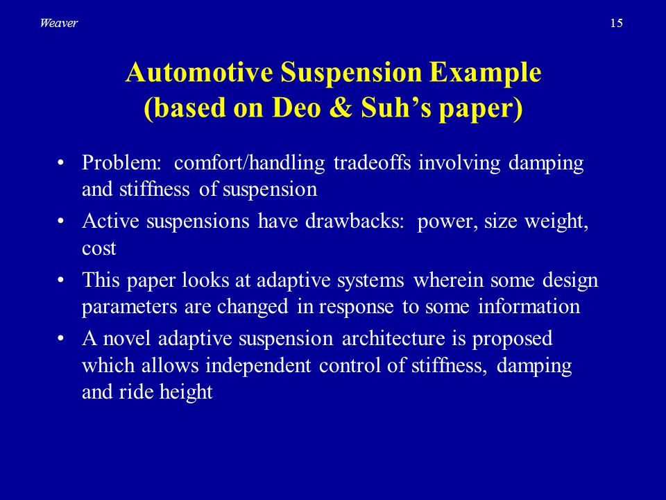 15Weaver Automotive Suspension Example (based on Deo & Suh's paper) Problem: comfort/handling tradeoffs involving damping and stiffness of suspension