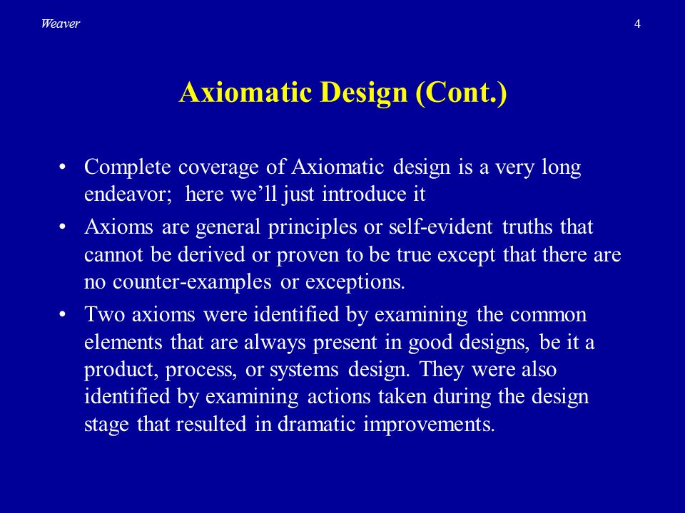 4Weaver Axiomatic Design (Cont.) Complete coverage of Axiomatic design is a very long endeavor; here we'll just introduce it Axioms are general princi