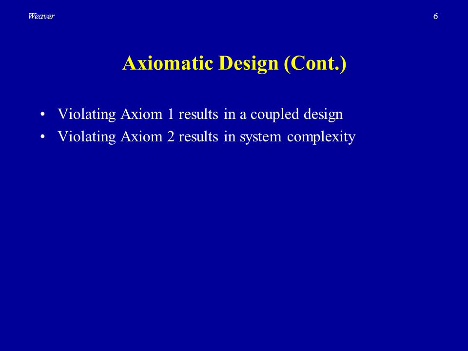 6Weaver Axiomatic Design (Cont.) Violating Axiom 1 results in a coupled design Violating Axiom 2 results in system complexity