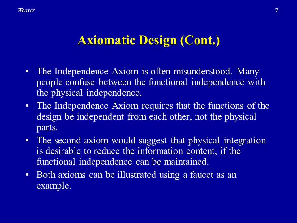 7Weaver Axiomatic Design (Cont.) The Independence Axiom is often misunderstood. Many people confuse between the functional independence with the physi