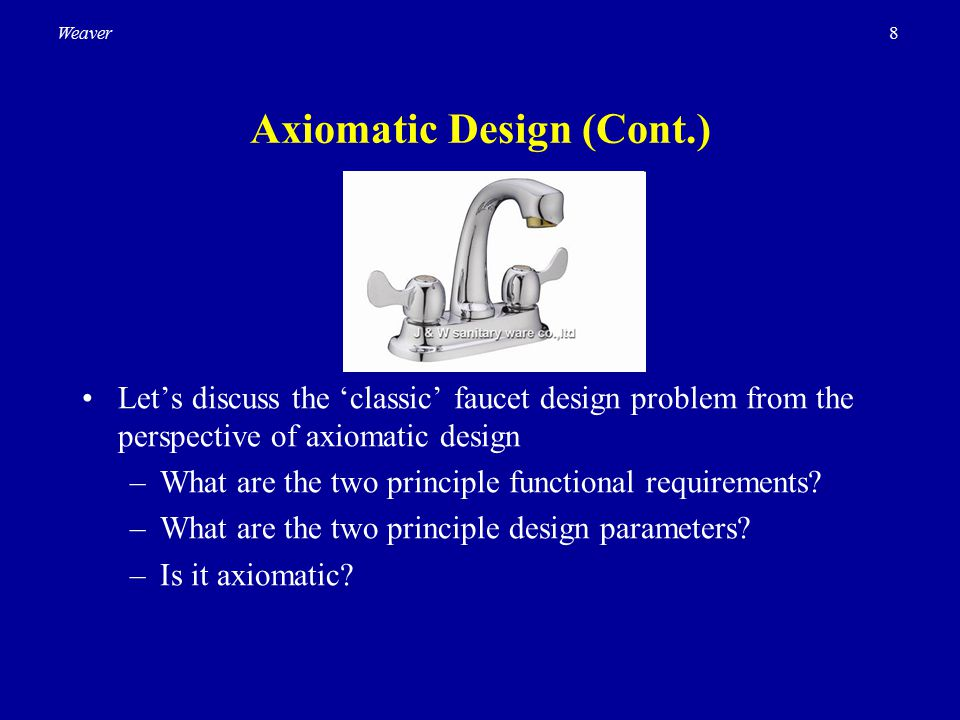 8Weaver Axiomatic Design (Cont.) Let's discuss the 'classic' faucet design problem from the perspective of axiomatic design –What are the two principl
