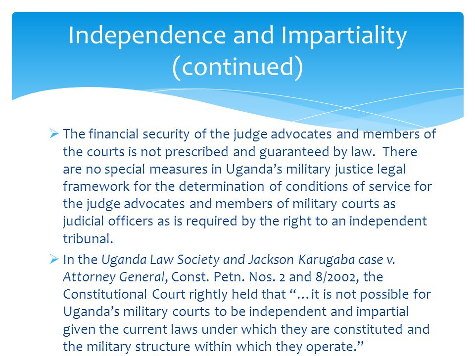  The financial security of the judge advocates and members of the courts is not prescribed and guaranteed by law. There are no special measures in Ug