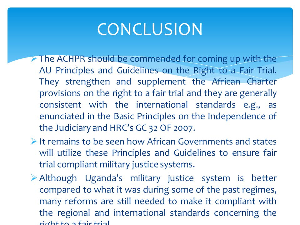  The ACHPR should be commended for coming up with the AU Principles and Guidelines on the Right to a Fair Trial. They strengthen and supplement the A