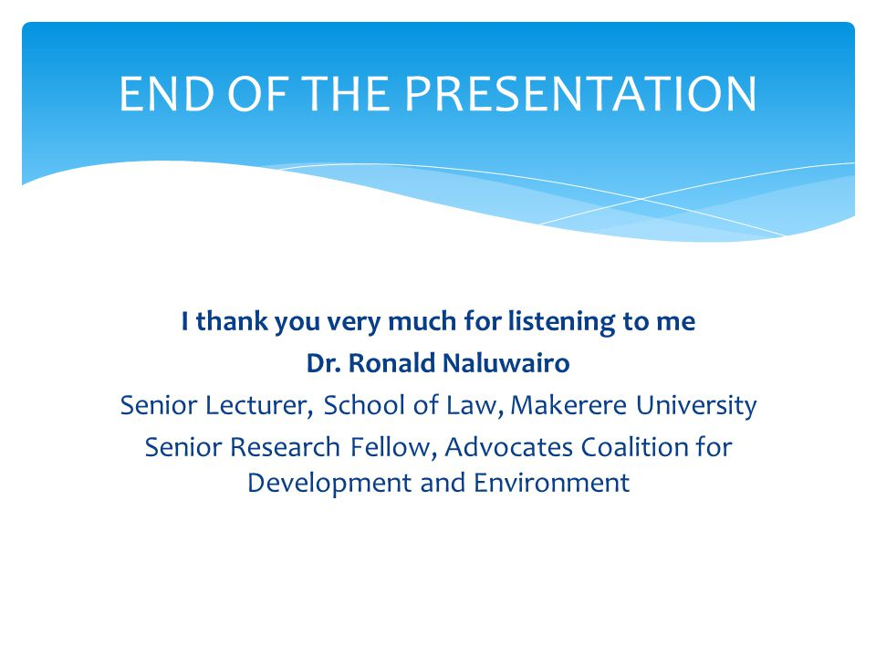 I thank you very much for listening to me Dr. Ronald Naluwairo Senior Lecturer, School of Law, Makerere University Senior Research Fellow, Advocates C