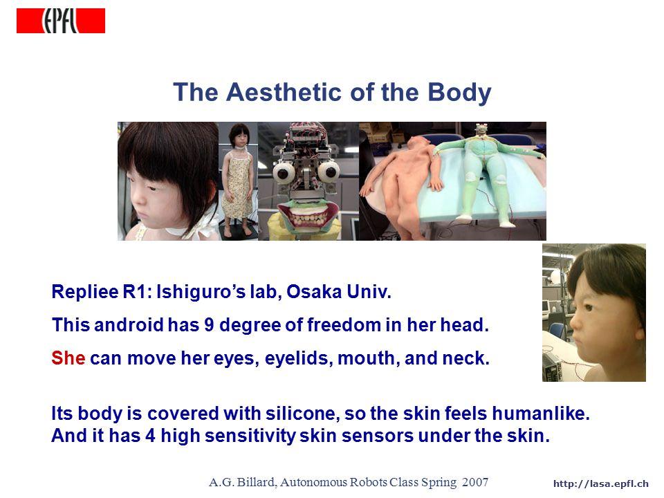 http://lasa.epfl.ch A.G. Billard, Autonomous Robots Class Spring 2007 The Aesthetic of the Body Repliee R1: Ishiguro's lab, Osaka Univ. This android h