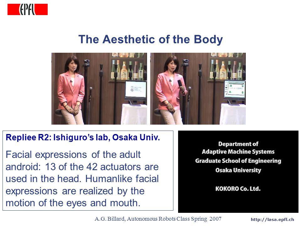 http://lasa.epfl.ch A.G. Billard, Autonomous Robots Class Spring 2007 The Aesthetic of the Body Repliee R2: Ishiguro's lab, Osaka Univ. Facial express