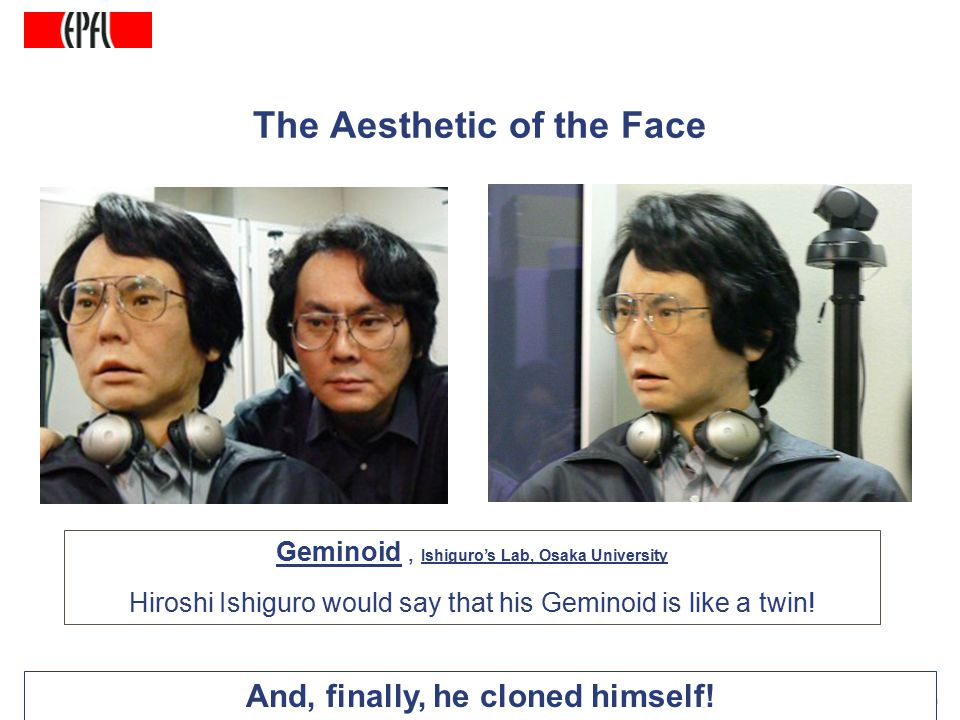 http://lasa.epfl.ch A.G. Billard, Autonomous Robots Class Spring 2007 The Aesthetic of the Face And, finally, he cloned himself! Geminoid, Ishiguro's