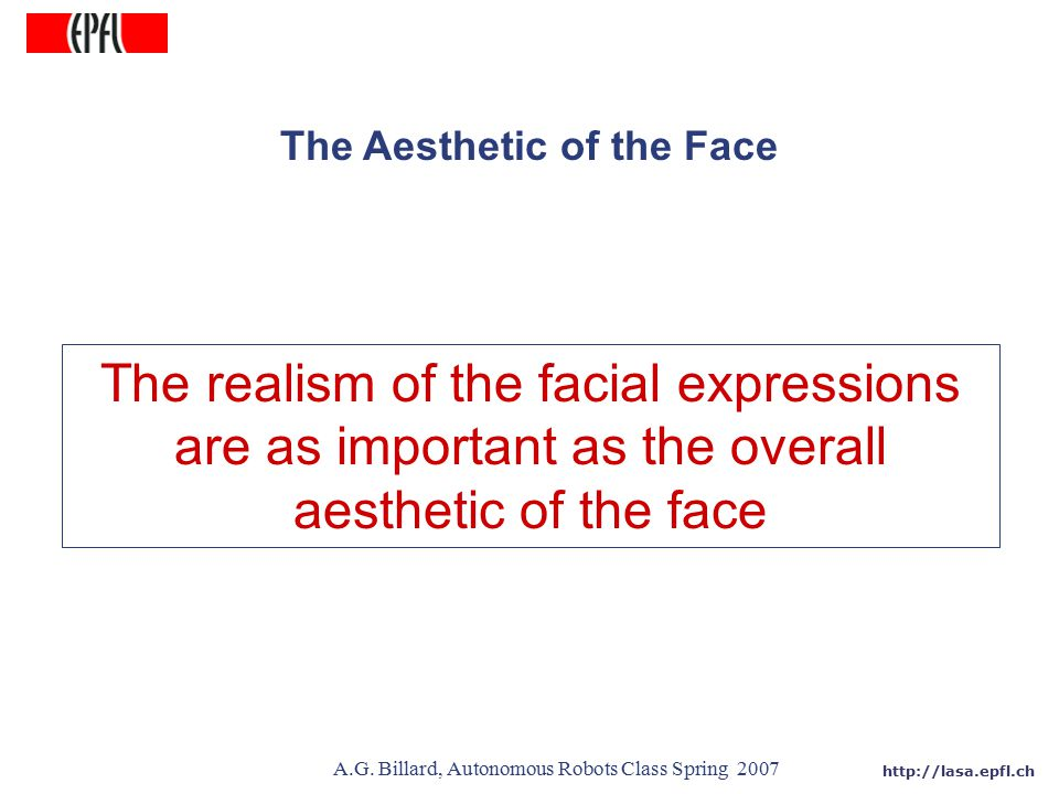 http://lasa.epfl.ch A.G. Billard, Autonomous Robots Class Spring 2007 The Aesthetic of the Face The realism of the facial expressions are as important