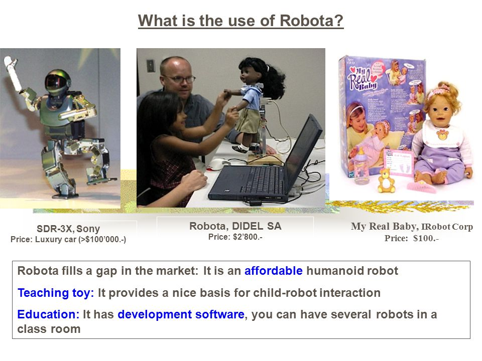 SDR-3X, Sony Price: Luxury car (>$100'000.-) Robota, DIDEL SA Price: $2'800.- My Real Baby, IRobot Corp Price: $100.- Robota fills a gap in the market: It is an affordable humanoid robot Teaching toy: It provides a nice basis for child-robot interaction Education: It has development software, you can have several robots in a class room What is the use of Robota
