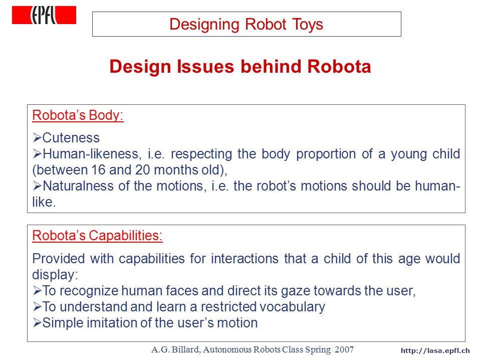 http://lasa.epfl.ch A.G. Billard, Autonomous Robots Class Spring 2007 Design Issues behind Robota Robota's Body:  Cuteness  Human-likeness, i.e. res