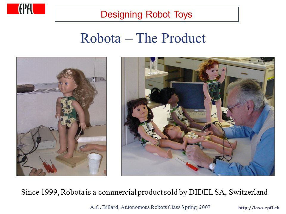 http://lasa.epfl.ch A.G. Billard, Autonomous Robots Class Spring 2007 Robota – The Product Since 1999, Robota is a commercial product sold by DIDEL SA