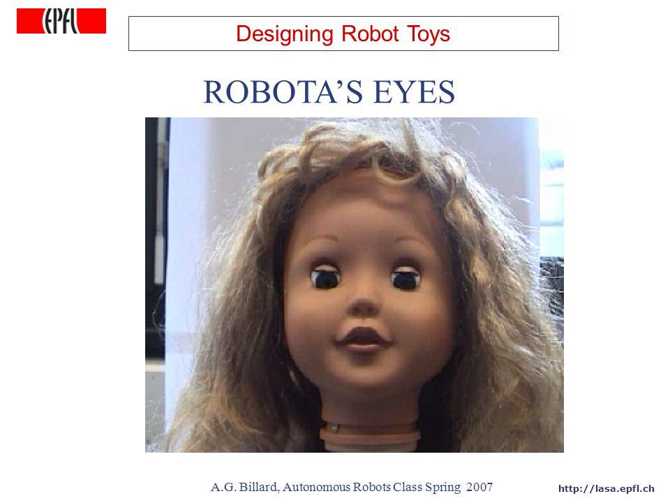 http://lasa.epfl.ch A.G. Billard, Autonomous Robots Class Spring 2007 ROBOTA'S EYES Designing Robot Toys
