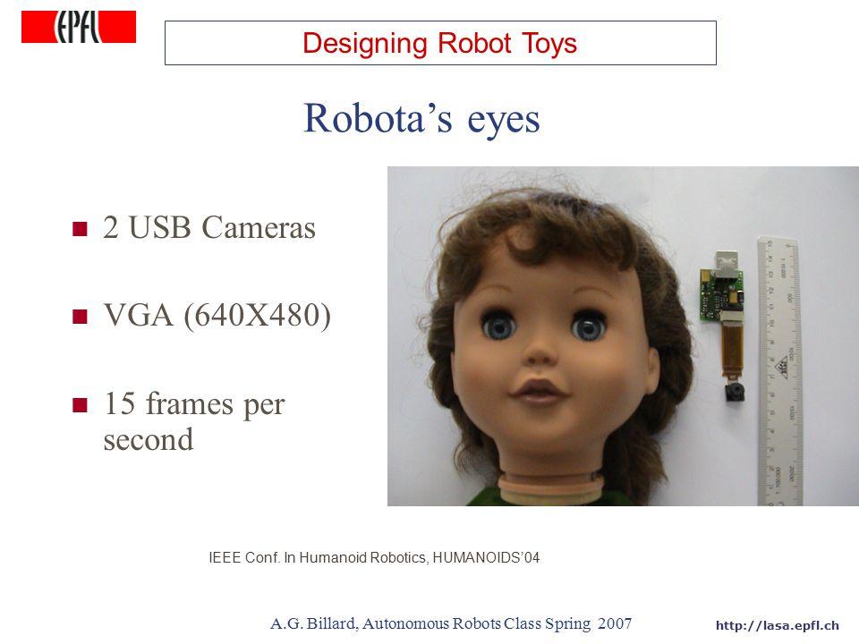 http://lasa.epfl.ch A.G. Billard, Autonomous Robots Class Spring 2007 2 USB Cameras VGA (640X480) 15 frames per second Robota's eyes IEEE Conf. In Hum