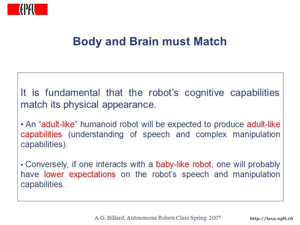 http://lasa.epfl.ch A.G. Billard, Autonomous Robots Class Spring 2007 Body and Brain must Match It is fundamental that the robot's cognitive capabilit