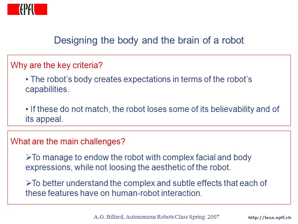 http://lasa.epfl.ch A.G. Billard, Autonomous Robots Class Spring 2007 Designing the body and the brain of a robot Why are the key criteria? The robot'