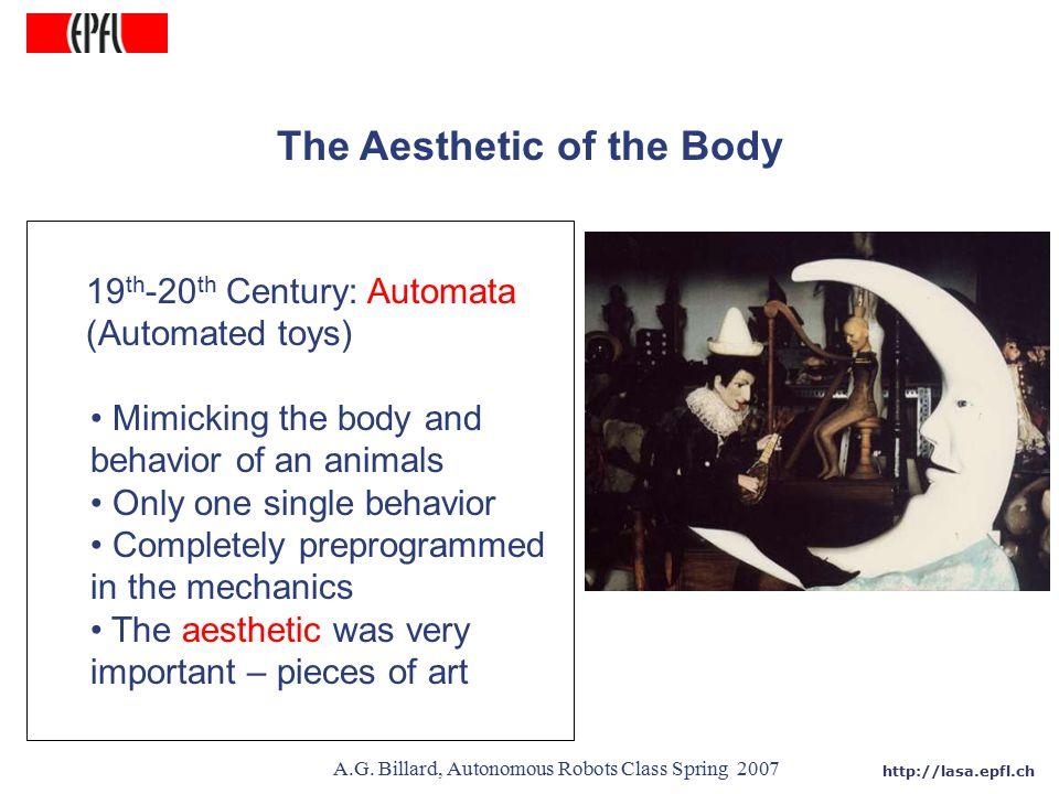 http://lasa.epfl.ch A.G. Billard, Autonomous Robots Class Spring 2007 The Aesthetic of the Body 19 th -20 th Century: Automata (Automated toys) Mimick