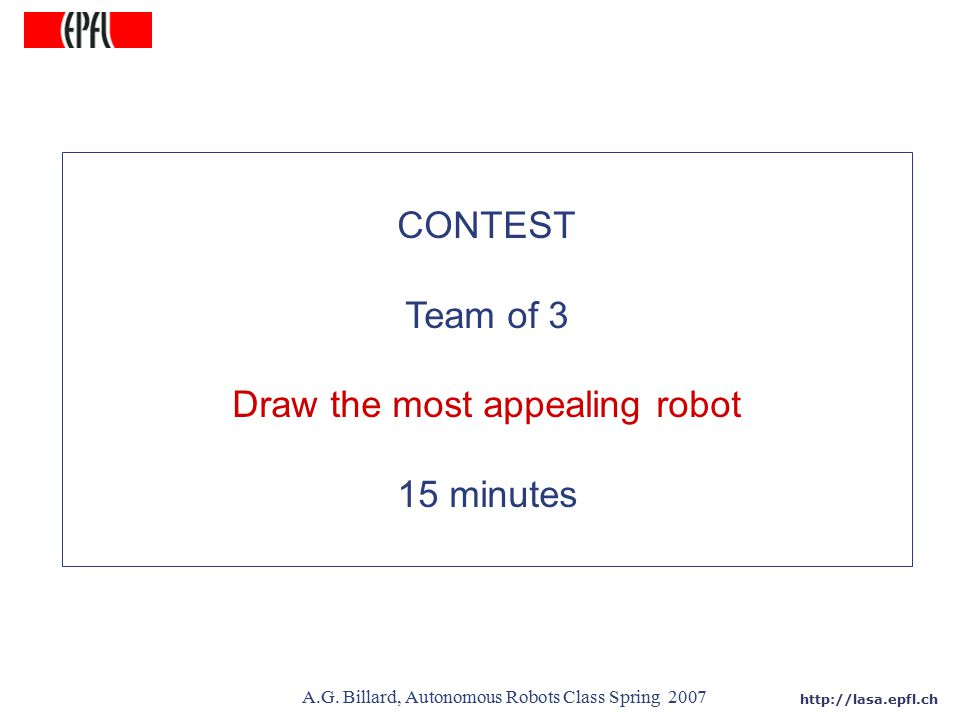 http://lasa.epfl.ch A.G. Billard, Autonomous Robots Class Spring 2007 CONTEST Team of 3 Draw the most appealing robot 15 minutes