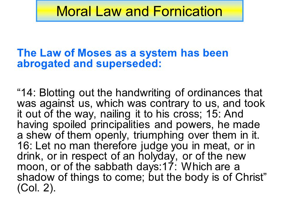 Moral Law and Fornication The Law of Moses as a system has been abrogated and superseded: 14: Blotting out the handwriting of ordinances that was against us, which was contrary to us, and took it out of the way, nailing it to his cross; 15: And having spoiled principalities and powers, he made a shew of them openly, triumphing over them in it.