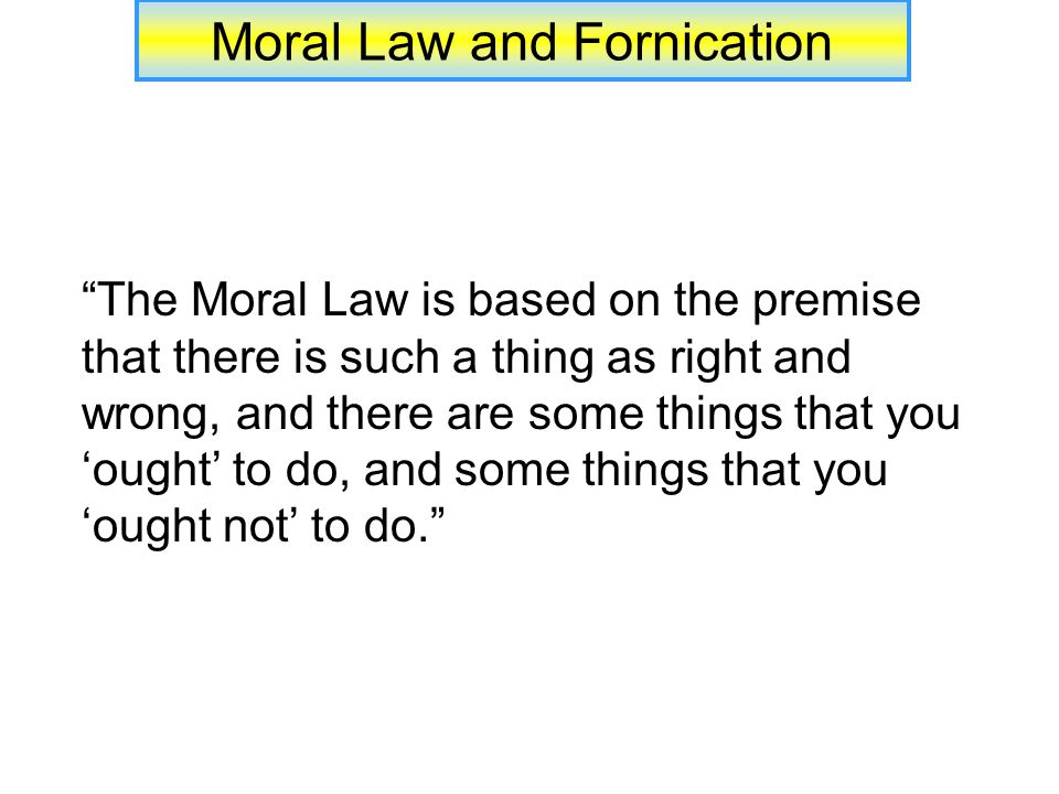 Moral Law and Fornication The Moral Law is based on the premise that there is such a thing as right and wrong, and there are some things that you 'ought' to do, and some things that you 'ought not' to do.