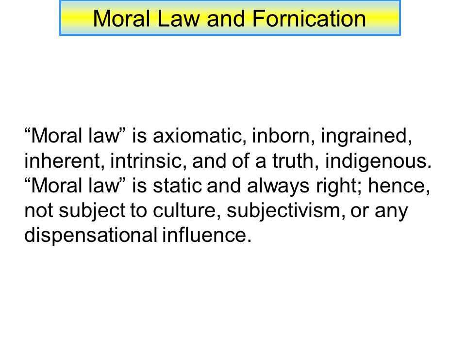 Moral Law and Fornication Premarital fornication under the law: If under the Law of Moses, one married one who had previously fornicated with another, the death penalty was to be enacted (Deut.