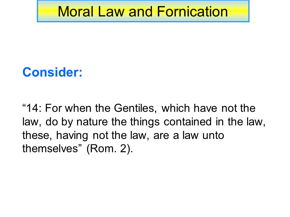 Moral Law and Fornication Consider: 14: For when the Gentiles, which have not the law, do by nature the things contained in the law, these, having not the law, are a law unto themselves (Rom.