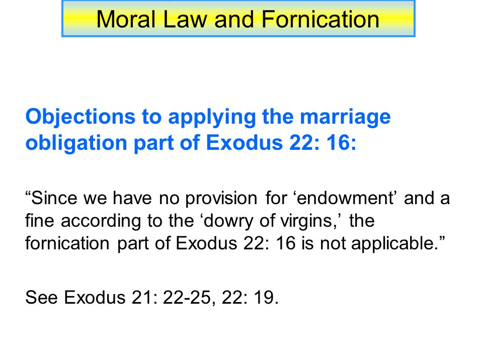 Moral Law and Fornication Objections to applying the marriage obligation part of Exodus 22: 16: Since we have no provision for 'endowment' and a fine according to the 'dowry of virgins,' the fornication part of Exodus 22: 16 is not applicable. See Exodus 21: 22-25, 22: 19.