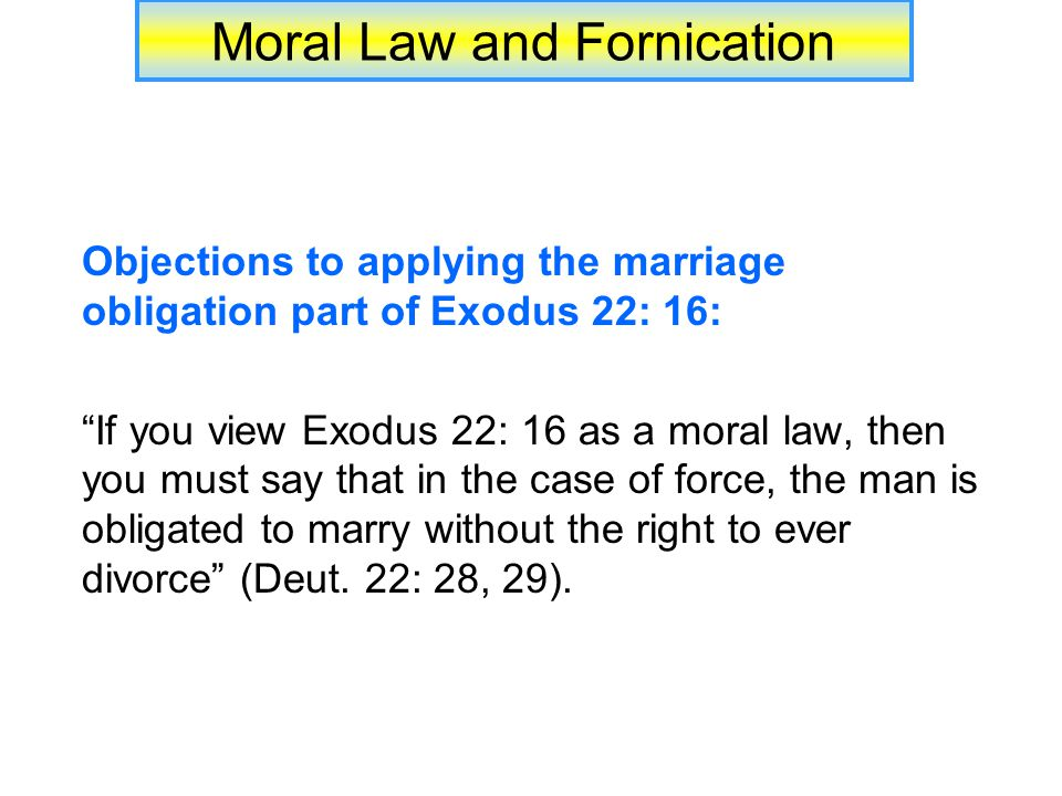 Moral Law and Fornication Objections to applying the marriage obligation part of Exodus 22: 16: If you view Exodus 22: 16 as a moral law, then you must say that in the case of force, the man is obligated to marry without the right to ever divorce (Deut.