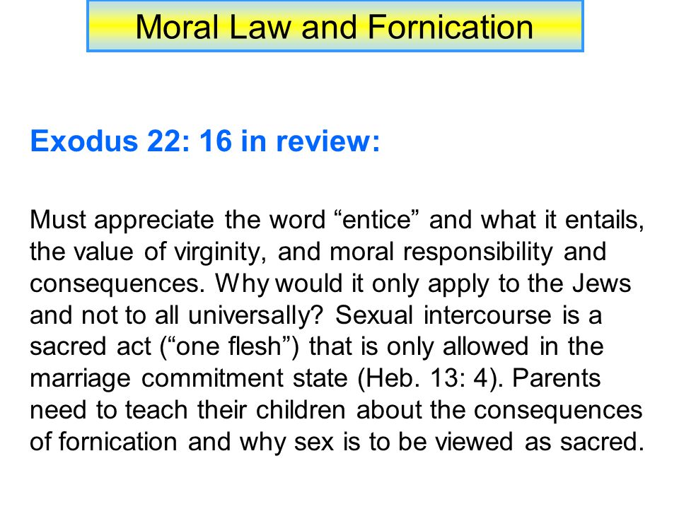 Moral Law and Fornication Exodus 22: 16 in review: Must appreciate the word entice and what it entails, the value of virginity, and moral responsibility and consequences.